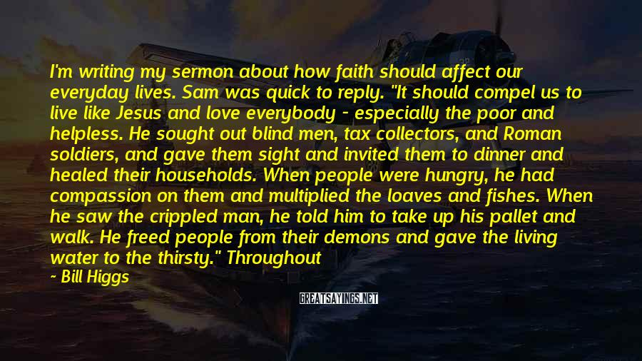 Bill Higgs Sayings: I'm writing my sermon about how faith should affect our everyday lives. Sam was quick