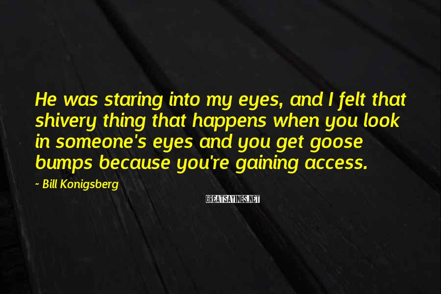 Bill Konigsberg Sayings: He was staring into my eyes, and I felt that shivery thing that happens when