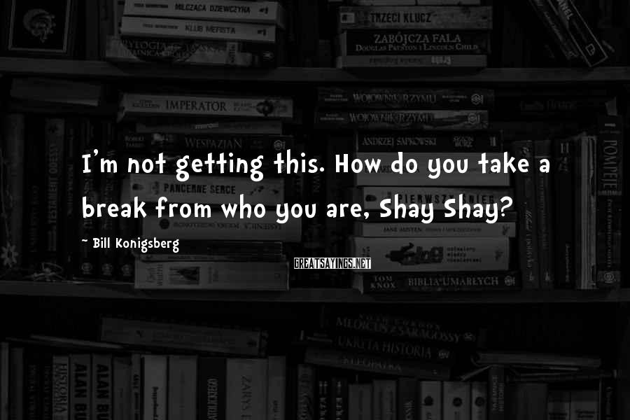Bill Konigsberg Sayings: I'm not getting this. How do you take a break from who you are, Shay