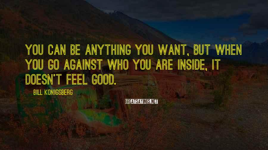 Bill Konigsberg Sayings: You can be anything you want, but when you go against who you are inside,
