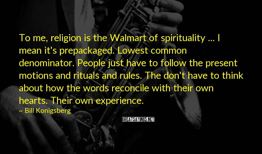 Bill Konigsberg Sayings: To me, religion is the Walmart of spirituality ... I mean it's prepackaged. Lowest common