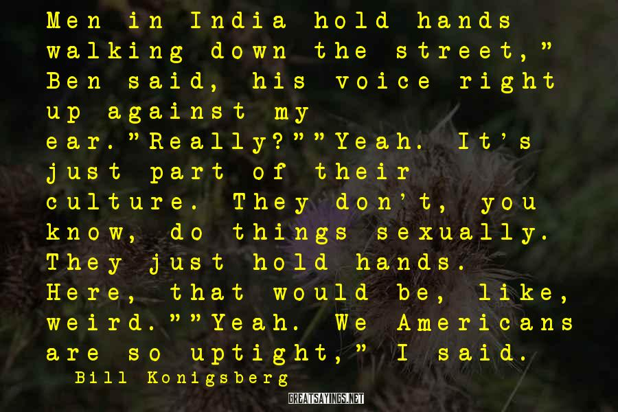 "Bill Konigsberg Sayings: Men in India hold hands walking down the street,"" Ben said, his voice right up"