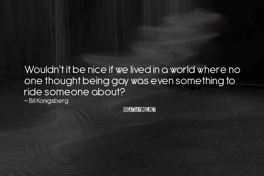 Bill Konigsberg Sayings: Wouldn't it be nice if we lived in a world where no one thought being