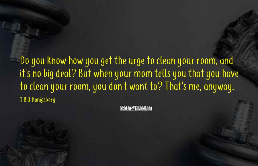 Bill Konigsberg Sayings: Do you know how you get the urge to clean your room, and it's no