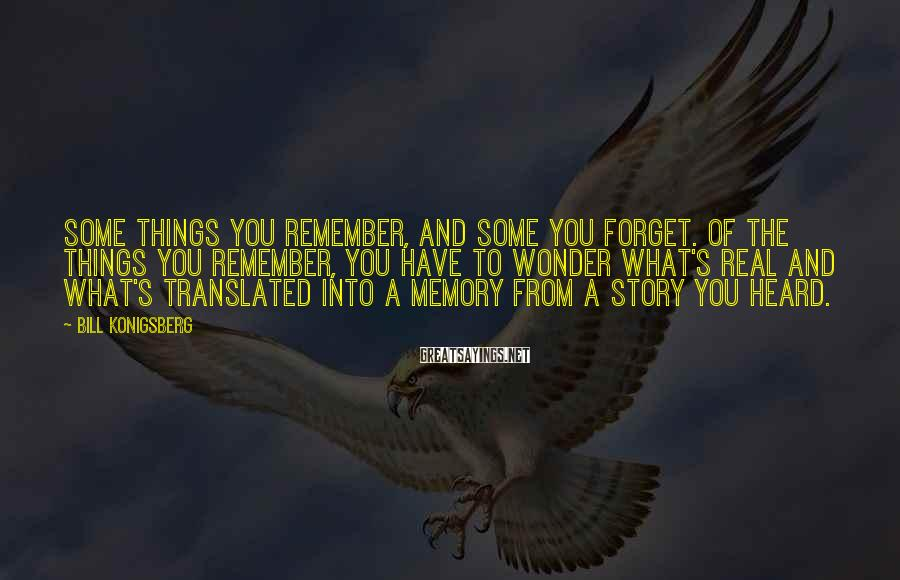 Bill Konigsberg Sayings: Some things you remember, and some you forget. Of the things you remember, you have