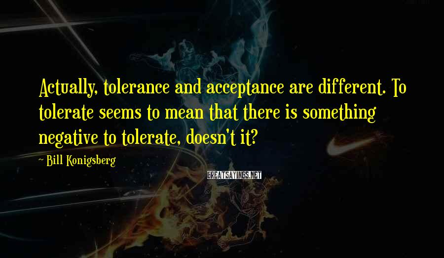 Bill Konigsberg Sayings: Actually, tolerance and acceptance are different. To tolerate seems to mean that there is something