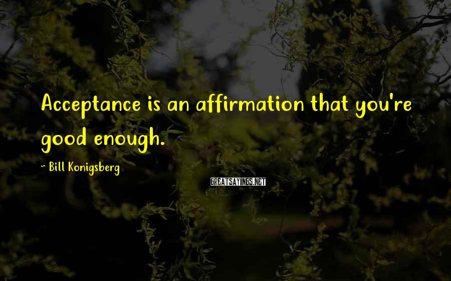 Bill Konigsberg Sayings: Acceptance is an affirmation that you're good enough.