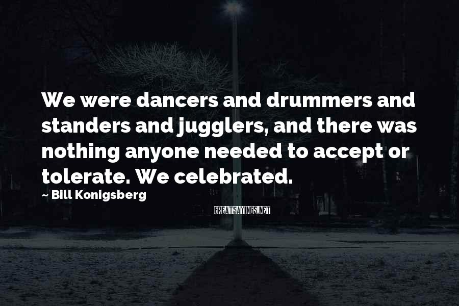 Bill Konigsberg Sayings: We were dancers and drummers and standers and jugglers, and there was nothing anyone needed