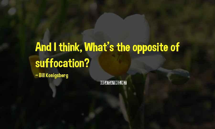 Bill Konigsberg Sayings: And I think, What's the opposite of suffocation?
