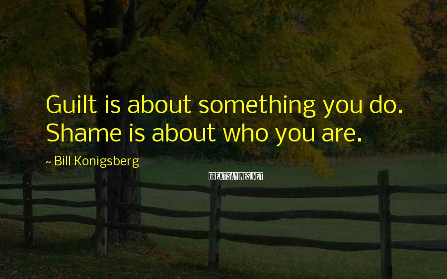 Bill Konigsberg Sayings: Guilt is about something you do. Shame is about who you are.