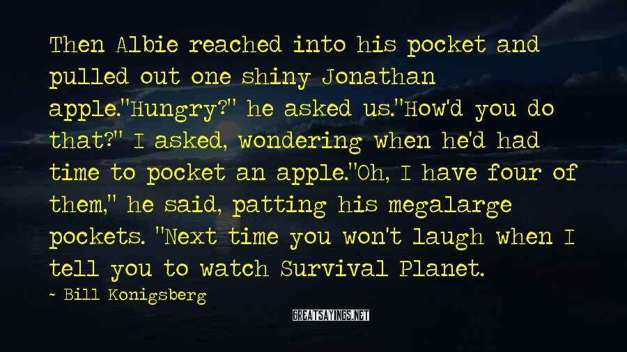 "Bill Konigsberg Sayings: Then Albie reached into his pocket and pulled out one shiny Jonathan apple.""Hungry?"" he asked"