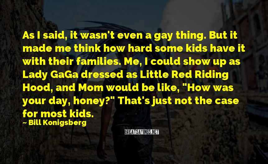 Bill Konigsberg Sayings: As I said, it wasn't even a gay thing. But it made me think how