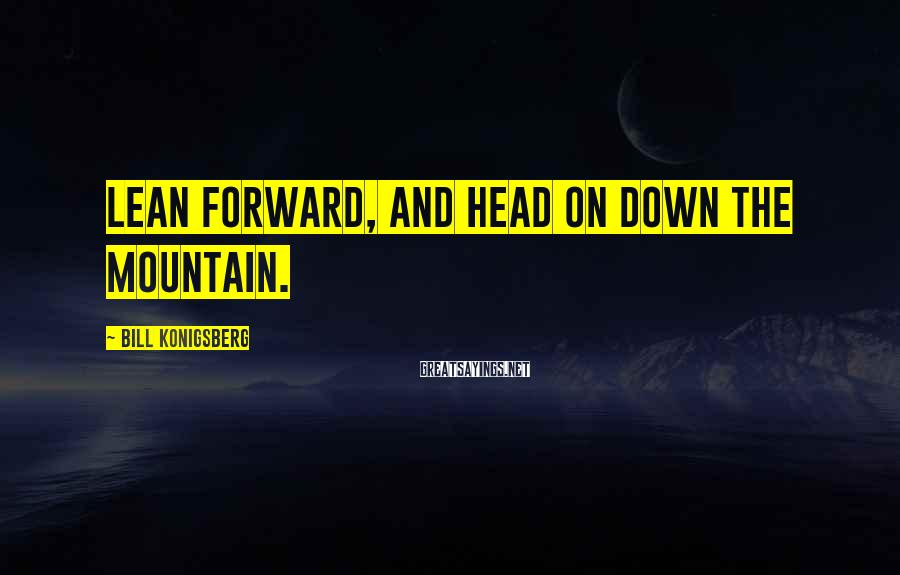 Bill Konigsberg Sayings: Lean forward, and head on down the mountain.