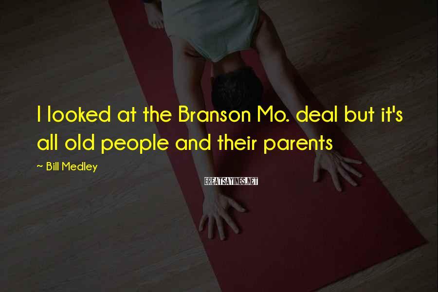 Bill Medley Sayings: I looked at the Branson Mo. deal but it's all old people and their parents
