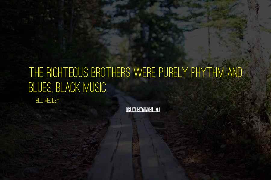 Bill Medley Sayings: The Righteous Brothers were purely rhythm and blues, black music.