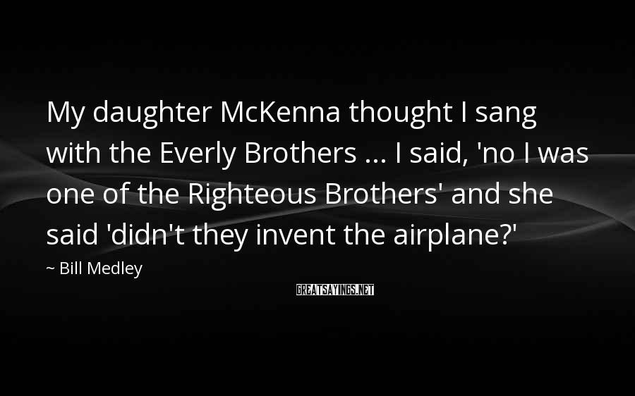 Bill Medley Sayings: My daughter McKenna thought I sang with the Everly Brothers ... I said, 'no I