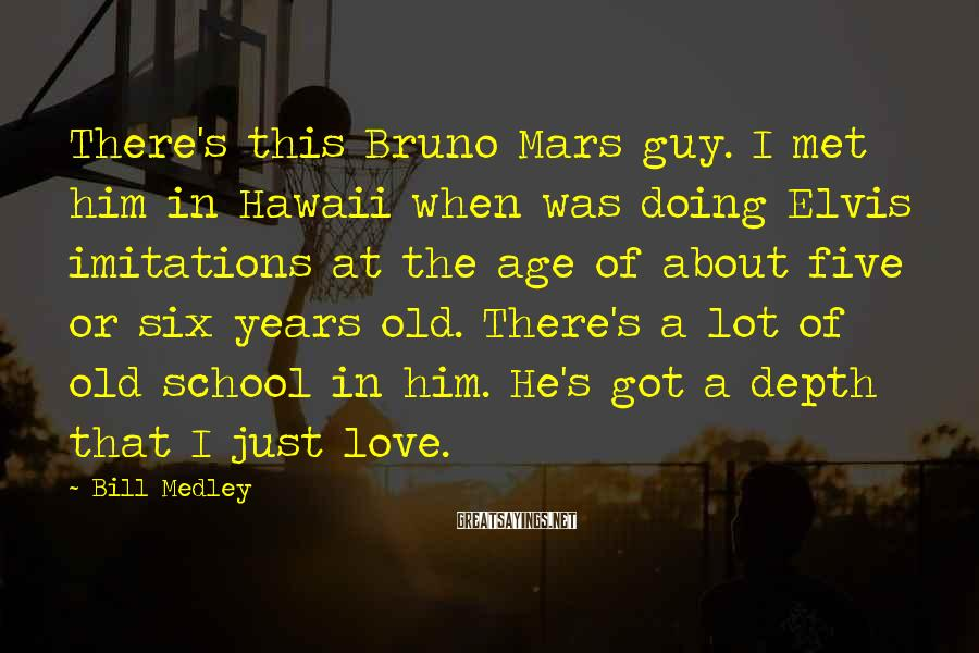 Bill Medley Sayings: There's this Bruno Mars guy. I met him in Hawaii when was doing Elvis imitations