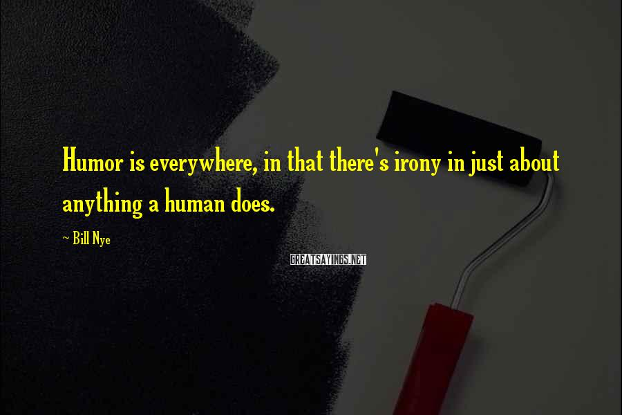 Bill Nye Sayings: Humor is everywhere, in that there's irony in just about anything a human does.
