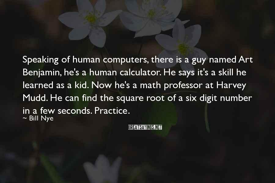 Bill Nye Sayings: Speaking of human computers, there is a guy named Art Benjamin, he's a human calculator.