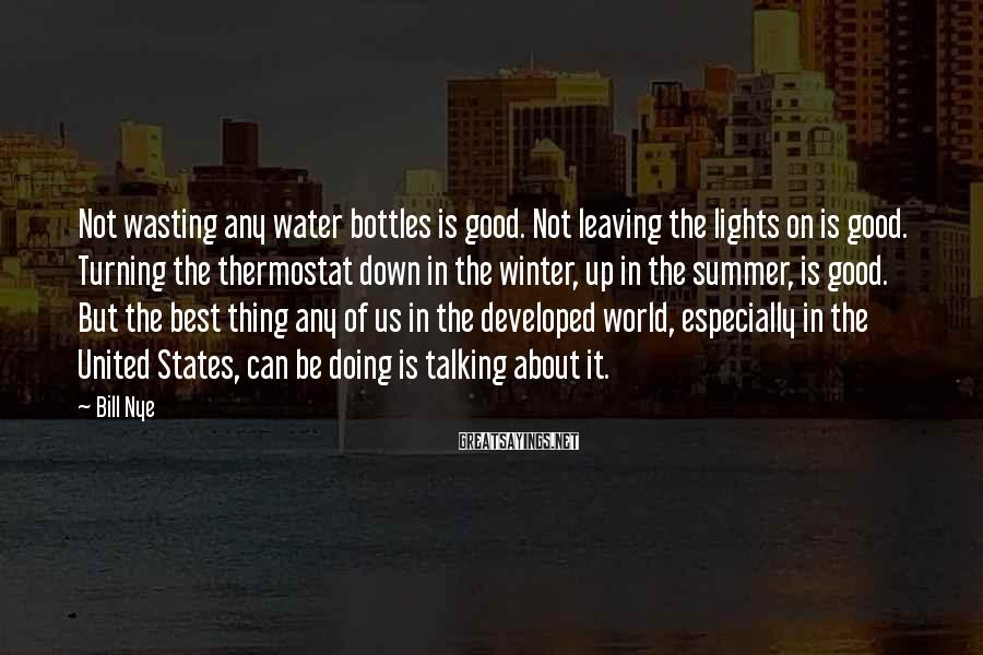 Bill Nye Sayings: Not wasting any water bottles is good. Not leaving the lights on is good. Turning