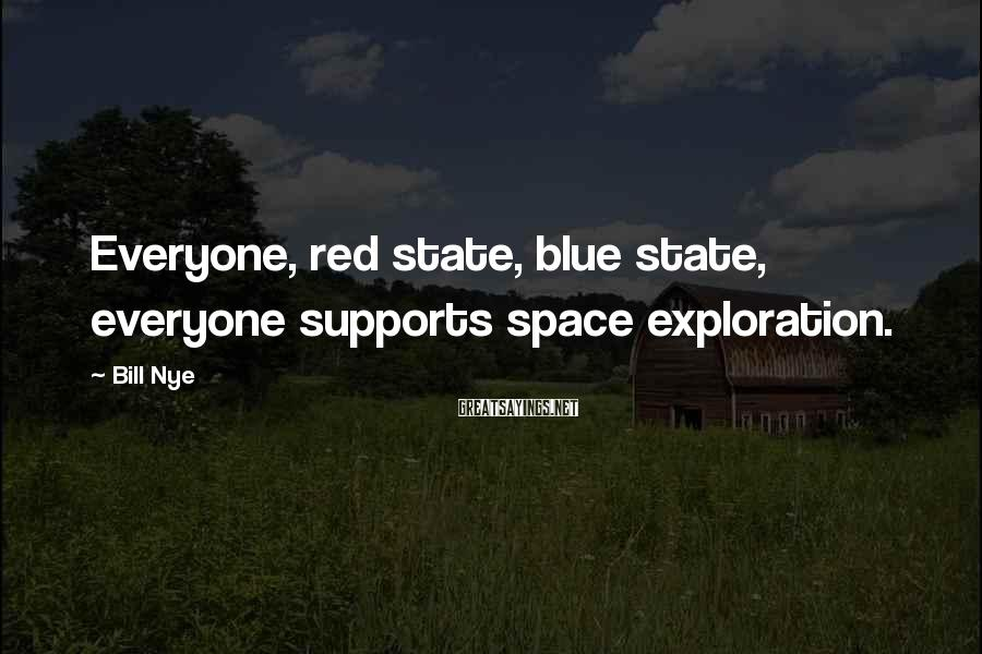 Bill Nye Sayings: Everyone, red state, blue state, everyone supports space exploration.