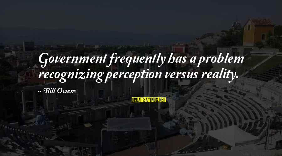Bill Owens Sayings By Bill Owens: Government frequently has a problem recognizing perception versus reality.
