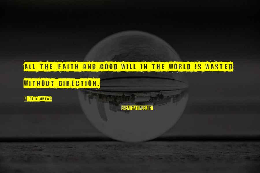 Bill Owens Sayings By Bill Owens: All the faith and good will in the world is wasted without direction.