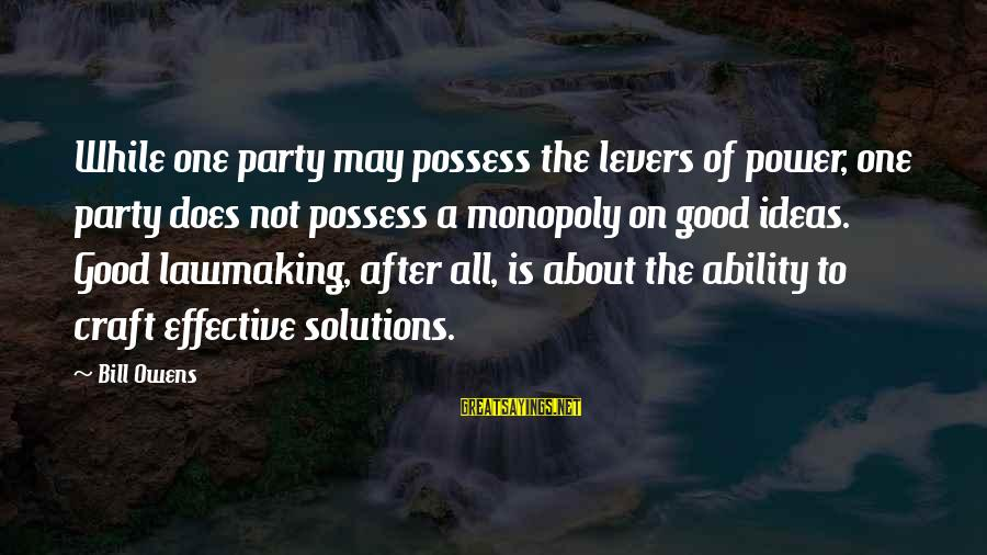 Bill Owens Sayings By Bill Owens: While one party may possess the levers of power, one party does not possess a