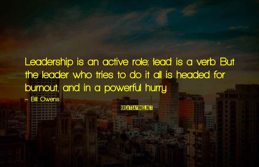 Bill Owens Sayings By Bill Owens: Leadership is an active role; 'lead' is a verb. But the leader who tries to