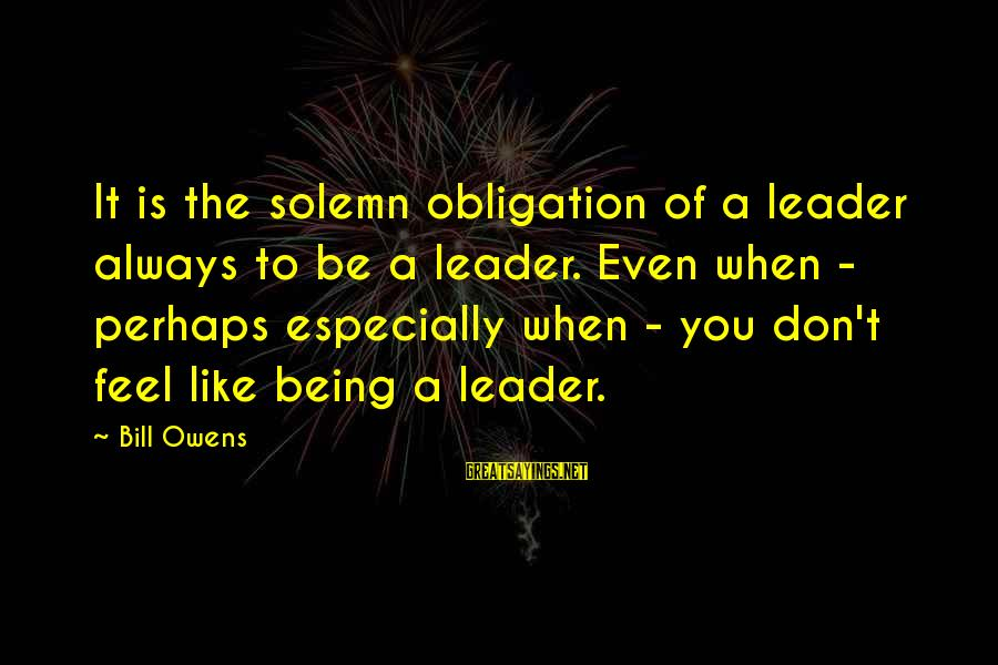 Bill Owens Sayings By Bill Owens: It is the solemn obligation of a leader always to be a leader. Even when