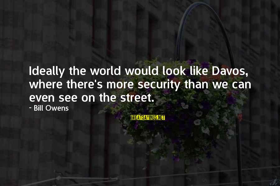 Bill Owens Sayings By Bill Owens: Ideally the world would look like Davos, where there's more security than we can even