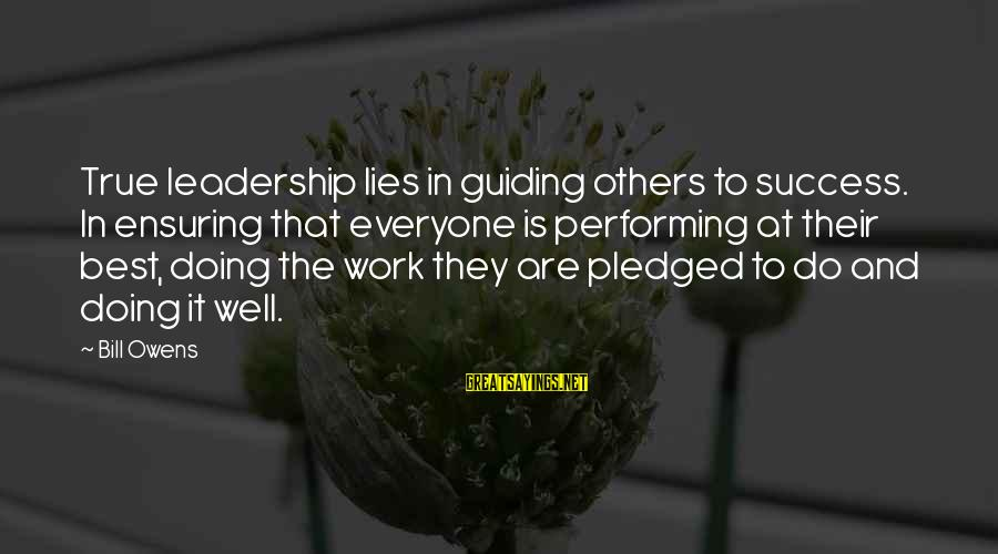 Bill Owens Sayings By Bill Owens: True leadership lies in guiding others to success. In ensuring that everyone is performing at