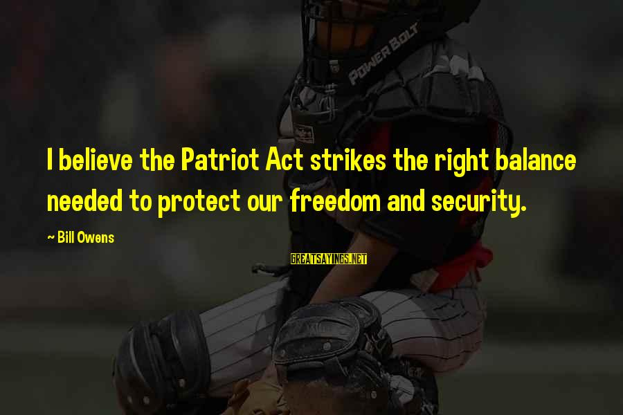 Bill Owens Sayings By Bill Owens: I believe the Patriot Act strikes the right balance needed to protect our freedom and
