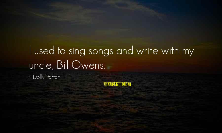 Bill Owens Sayings By Dolly Parton: I used to sing songs and write with my uncle, Bill Owens.