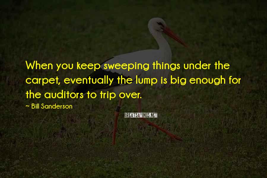 Bill Sanderson Sayings: When you keep sweeping things under the carpet, eventually the lump is big enough for