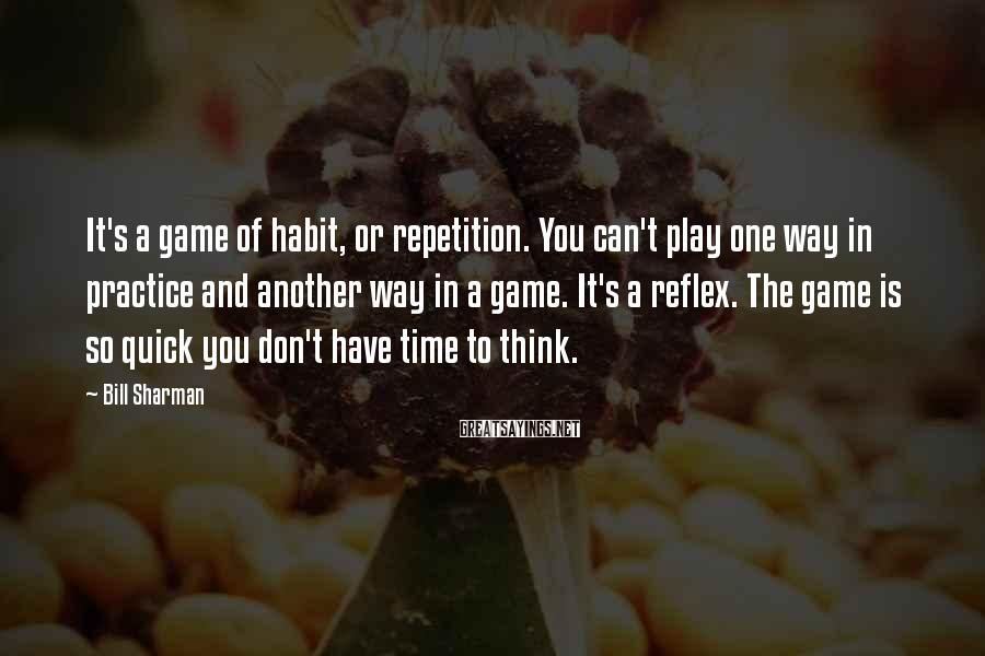 Bill Sharman Sayings: It's a game of habit, or repetition. You can't play one way in practice and