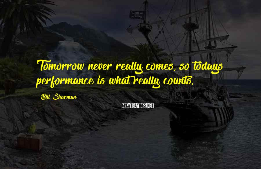 Bill Sharman Sayings: Tomorrow never really comes, so todays performance is what really counts.