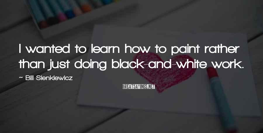 Bill Sienkiewicz Sayings: I wanted to learn how to paint rather than just doing black-and-white work.