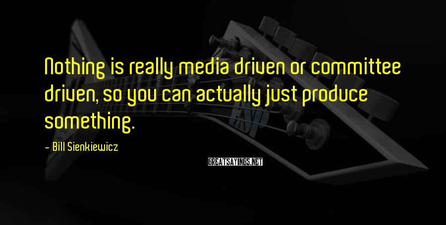 Bill Sienkiewicz Sayings: Nothing is really media driven or committee driven, so you can actually just produce something.