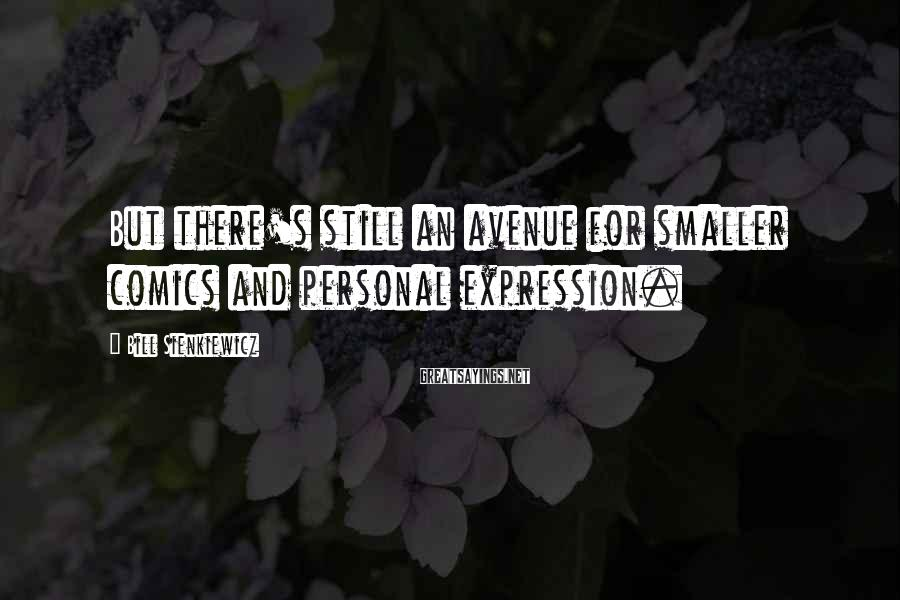 Bill Sienkiewicz Sayings: But there's still an avenue for smaller comics and personal expression.