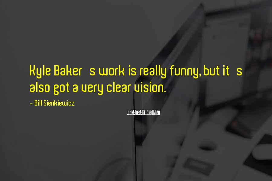 Bill Sienkiewicz Sayings: Kyle Baker's work is really funny, but it's also got a very clear vision.