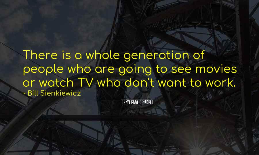 Bill Sienkiewicz Sayings: There is a whole generation of people who are going to see movies or watch