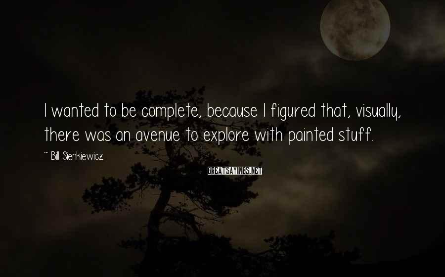 Bill Sienkiewicz Sayings: I wanted to be complete, because I figured that, visually, there was an avenue to