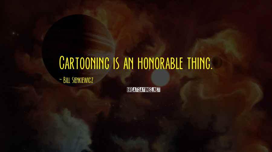 Bill Sienkiewicz Sayings: Cartooning is an honorable thing.
