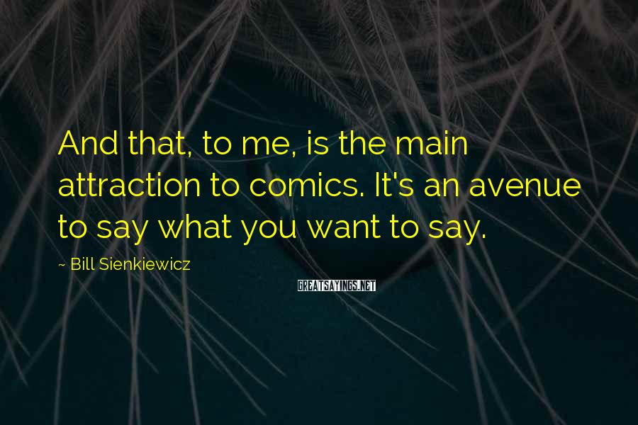 Bill Sienkiewicz Sayings: And that, to me, is the main attraction to comics. It's an avenue to say
