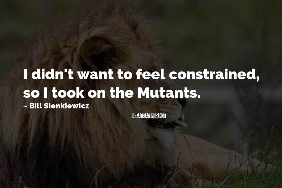 Bill Sienkiewicz Sayings: I didn't want to feel constrained, so I took on the Mutants.