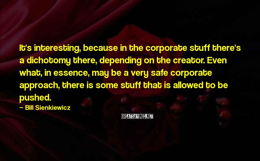Bill Sienkiewicz Sayings: It's interesting, because in the corporate stuff there's a dichotomy there, depending on the creator.