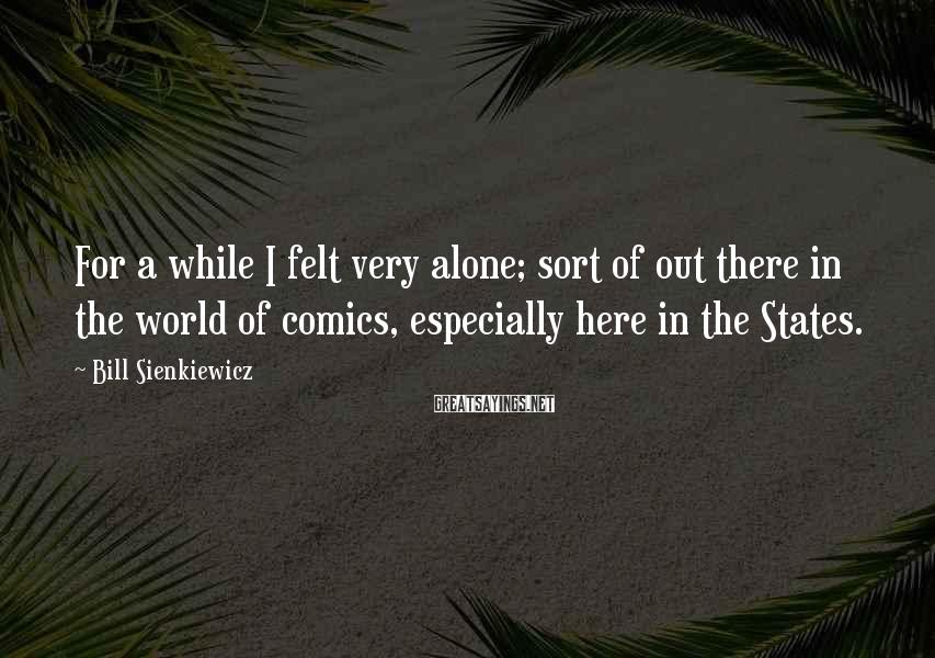 Bill Sienkiewicz Sayings: For a while I felt very alone; sort of out there in the world of