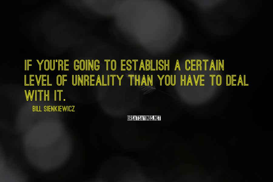 Bill Sienkiewicz Sayings: If you're going to establish a certain level of unreality than you have to deal