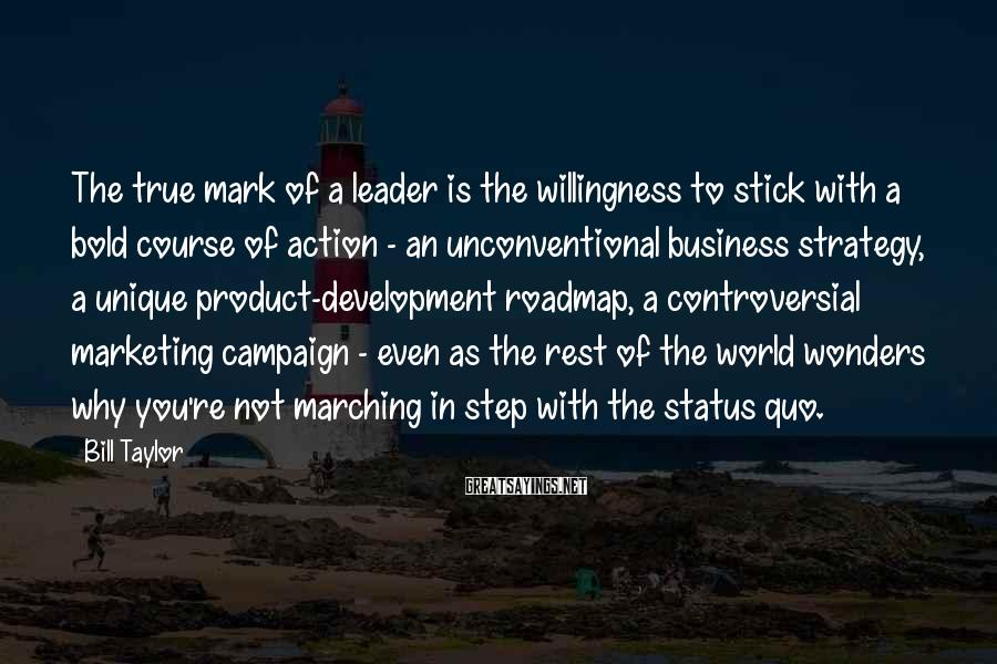 Bill Taylor Sayings: The true mark of a leader is the willingness to stick with a bold course